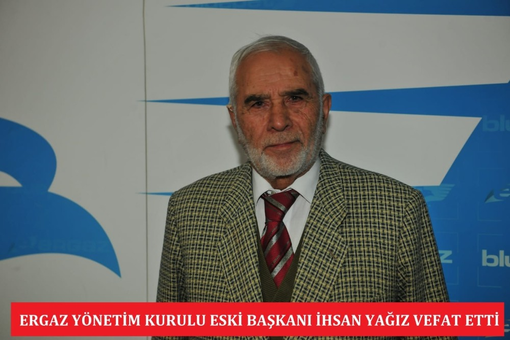ERGAZ Yönetim Kurulu eski Başkanı İhsan Yağız vefat etti